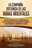 La Compañía Británica de las Indias Orientales: Una guía fascinante de la Compañía Inglesa que fue creada para la explotación del comercio con Asia Oriental, Sudoriental y la India