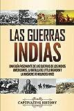 Las guerras indias: Una guía fascinante de las guerras de los indios americanos, la batalla de Little Bighorn y la masacre de Wounded Knee