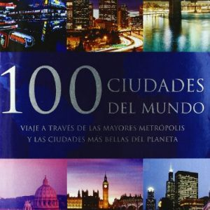 100 ciudades del mundo: Viaje a Traves De Las Mayores Metropolis Y Las Ciudades Mas Bellas Del Planeta (Spanish Edition)